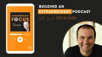 Building-An-Extraordinary-Podcast-John_lee-Dumas-Extraordinary-Focus